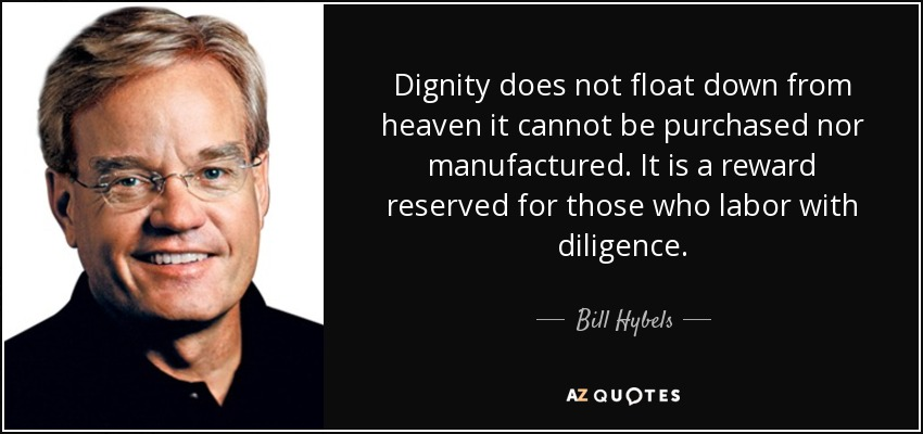 Dignity does not float down from heaven it cannot be purchased nor manufactured. It is a reward reserved for those who labor with diligence. - Bill Hybels
