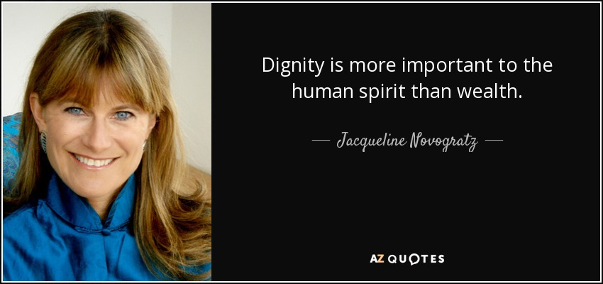 Dignity is more important to the human spirit than wealth. - Jacqueline Novogratz