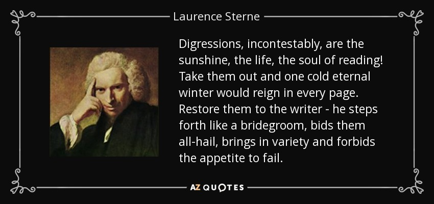 Digressions, incontestably, are the sunshine, the life, the soul of reading! Take them out and one cold eternal winter would reign in every page. Restore them to the writer - he steps forth like a bridegroom, bids them all-hail, brings in variety and forbids the appetite to fail. - Laurence Sterne