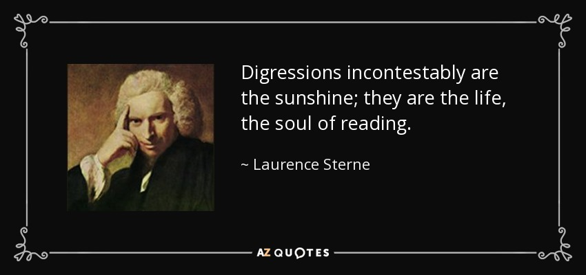 Digressions incontestably are the sunshine; they are the life, the soul of reading. - Laurence Sterne