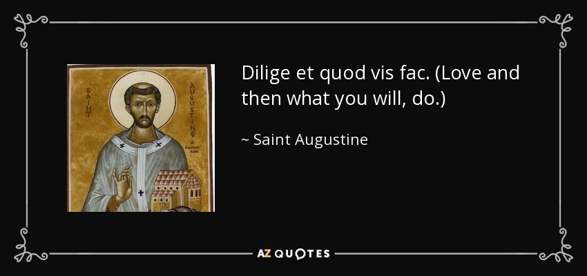 Dilige et quod vis fac. (Love and then what you will, do.) - Saint Augustine