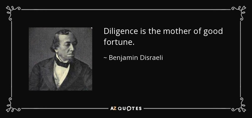 Diligence is the mother of good fortune. - Benjamin Disraeli