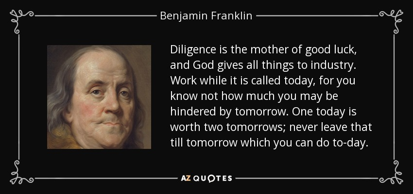 Diligence is the mother of good luck, and God gives all things to industry. Work while it is called today, for you know not how much you may be hindered by tomorrow. One today is worth two tomorrows; never leave that till tomorrow which you can do to-day. - Benjamin Franklin