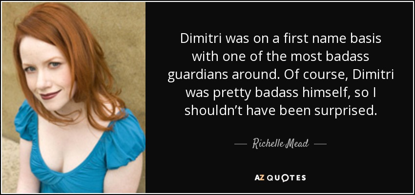Dimitri was on a first name basis with one of the most badass guardians around. Of course, Dimitri was pretty badass himself, so I shouldn't have been surprised. - Richelle Mead