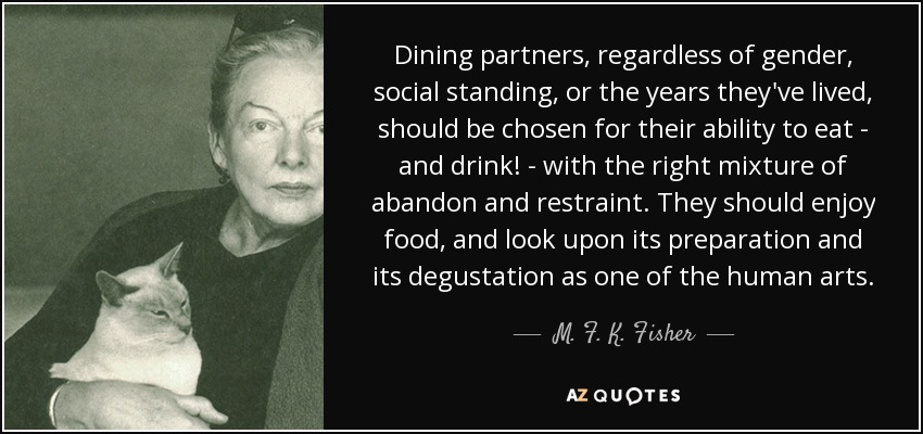Dining partners, regardless of gender, social standing, or the years they've lived, should be chosen for their ability to eat - and drink! - with the right mixture of abandon and restraint. They should enjoy food, and look upon its preparation and its degustation as one of the human arts. - M. F. K. Fisher