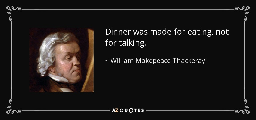 Dinner was made for eating, not for talking. - William Makepeace Thackeray