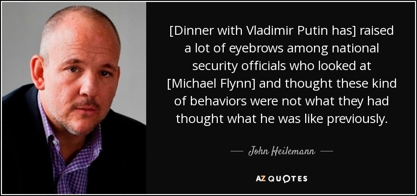 [Dinner with Vladimir Putin has] raised a lot of eyebrows among national security officials who looked at [Michael Flynn] and thought these kind of behaviors were not what they had thought what he was like previously. - John Heilemann