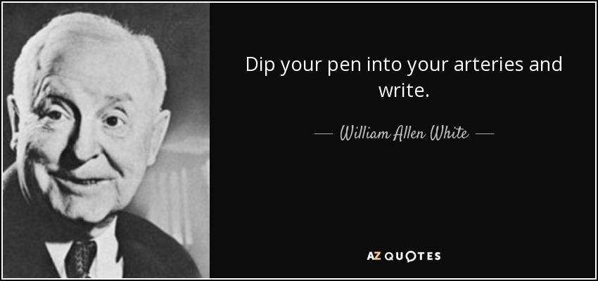Dip your pen into your arteries and write. - William Allen White