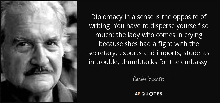 Diplomacy in a sense is the opposite of writing. You have to disperse yourself so much: the lady who comes in crying because shes had a fight with the secretary; exports and imports; students in trouble; thumbtacks for the embassy. - Carlos Fuentes