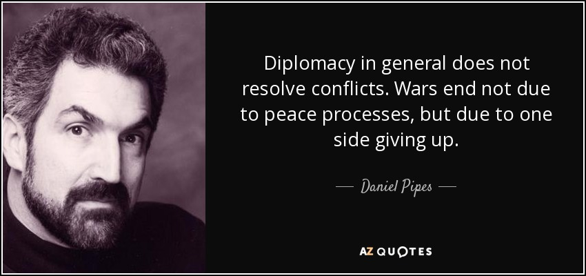 Diplomacy in general does not resolve conflicts. Wars end not due to peace processes, but due to one side giving up. - Daniel Pipes