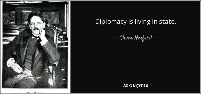 Diplomacy is living in state. - Oliver Herford