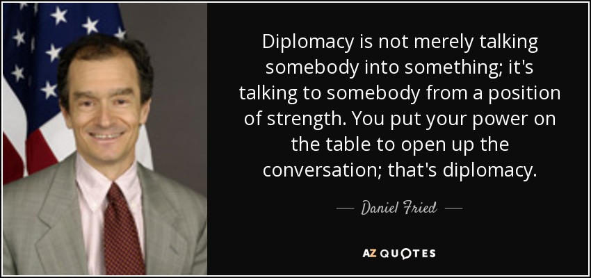 Diplomacy is not merely talking somebody into something; it's talking to somebody from a position of strength. You put your power on the table to open up the conversation; that's diplomacy. - Daniel Fried
