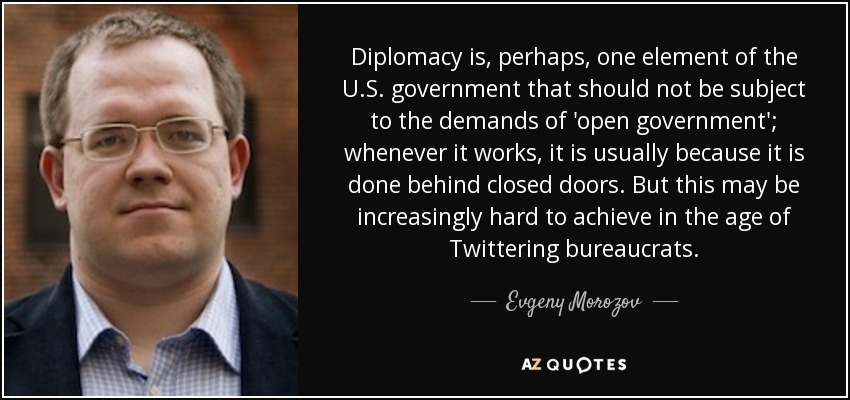 Diplomacy is, perhaps, one element of the U.S. government that should not be subject to the demands of 'open government'; whenever it works, it is usually because it is done behind closed doors. But this may be increasingly hard to achieve in the age of Twittering bureaucrats. - Evgeny Morozov