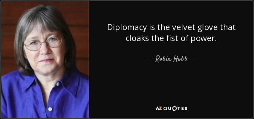 Diplomacy is the velvet glove that cloaks the fist of power. - Robin Hobb