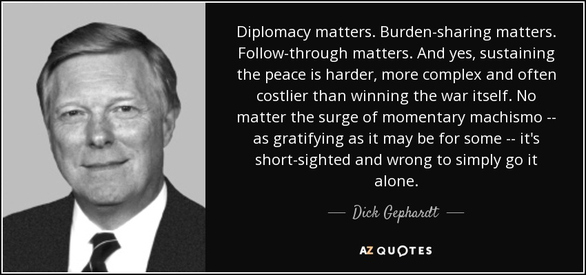 Diplomacy matters. Burden-sharing matters. Follow-through matters. And yes, sustaining the peace is harder, more complex and often costlier than winning the war itself. No matter the surge of momentary machismo -- as gratifying as it may be for some -- it's short-sighted and wrong to simply go it alone. - Dick Gephardt