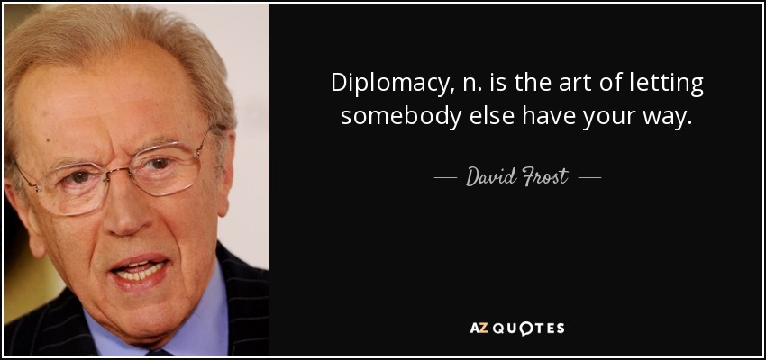 Diplomacy, n. is the art of letting somebody else have your way. - David Frost