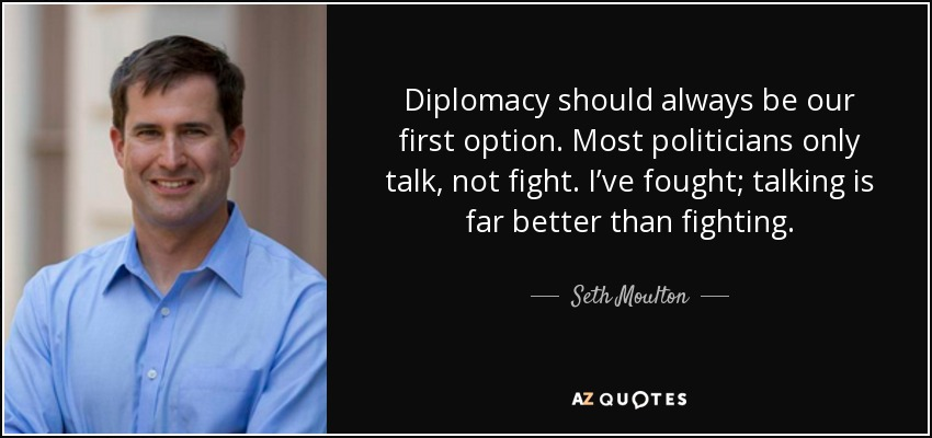 Diplomacy should always be our first option. Most politicians only talk, not fight. I've fought; talking is far better than fighting. - Seth Moulton