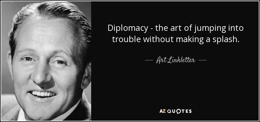 Diplomacy - the art of jumping into trouble without making a splash. - Art Linkletter
