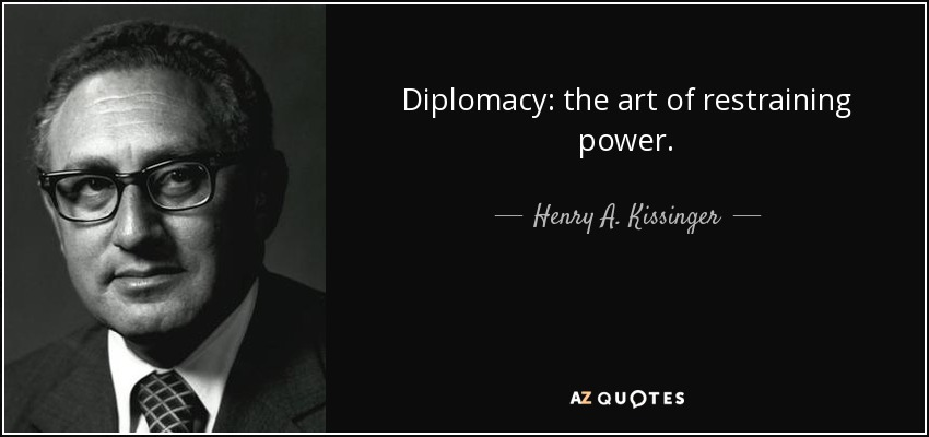 Diplomacy: the art of restraining power. - Henry A. Kissinger