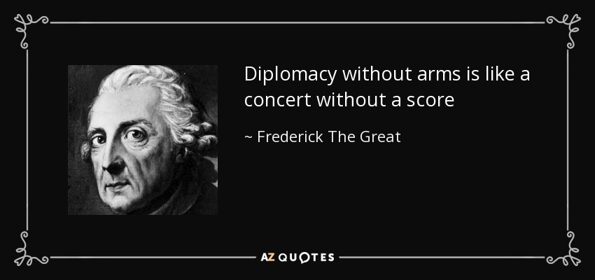Diplomacy without arms is like a concert without a score - Frederick The Great
