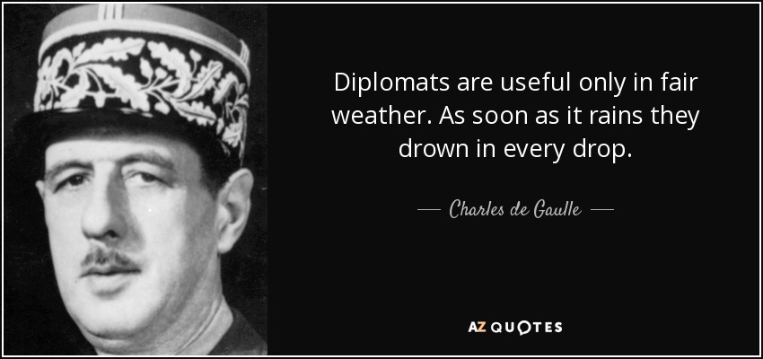 Diplomats are useful only in fair weather. As soon as it rains they drown in every drop. - Charles de Gaulle