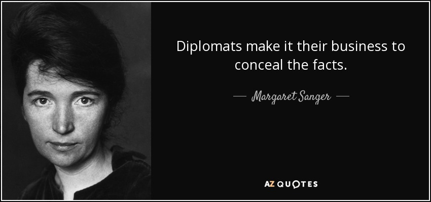 Diplomats make it their business to conceal the facts. - Margaret Sanger