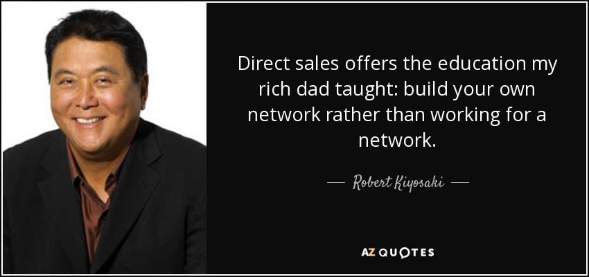 Direct sales offers the education my rich dad taught: build your own network rather than working for a network. - Robert Kiyosaki