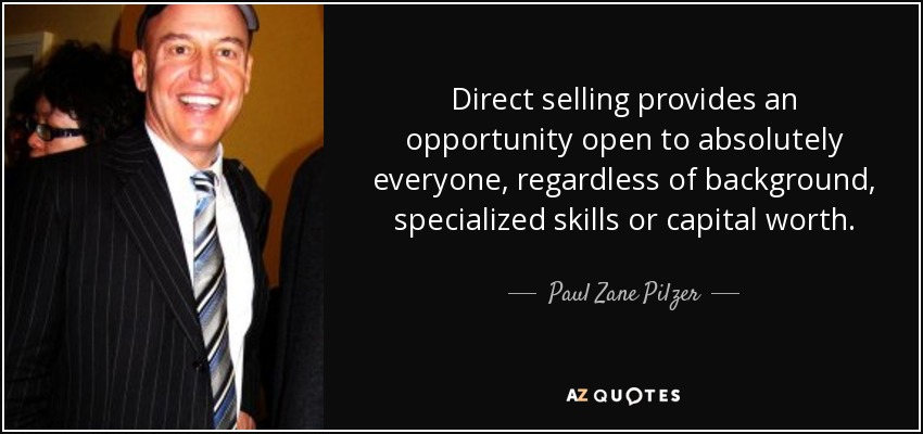 Direct selling provides an opportunity open to absolutely everyone, regardless of background, specialized skills or capital worth. - Paul Zane Pilzer
