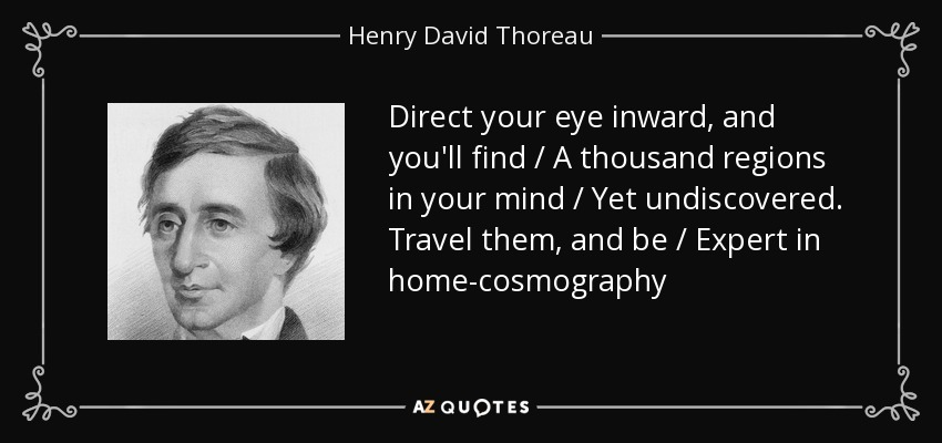 Direct your eye inward, and you'll find / A thousand regions in your mind / Yet undiscovered. Travel them, and be / Expert in home-cosmography - Henry David Thoreau