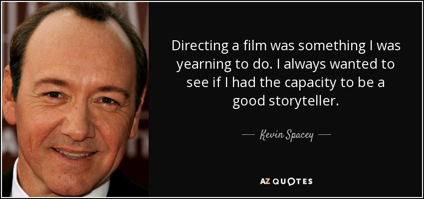 Directing a film was something I was yearning to do. I always wanted to see if I had the capacity to be a good storyteller. - Kevin Spacey