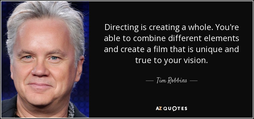 Directing is creating a whole. You're able to combine different elements and create a film that is unique and true to your vision. - Tim Robbins