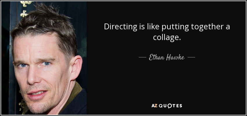 Directing is like putting together a collage. - Ethan Hawke