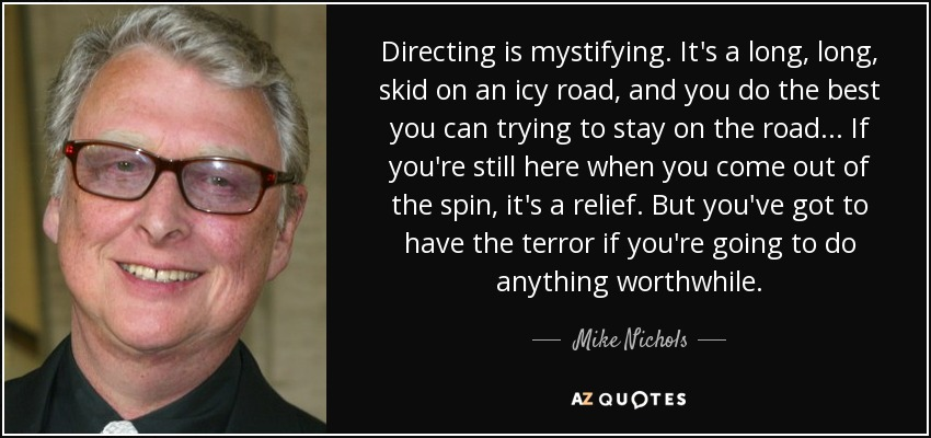 Directing is mystifying. It's a long, long, skid on an icy road, and you do the best you can trying to stay on the road... If you're still here when you come out of the spin, it's a relief. But you've got to have the terror if you're going to do anything worthwhile. - Mike Nichols