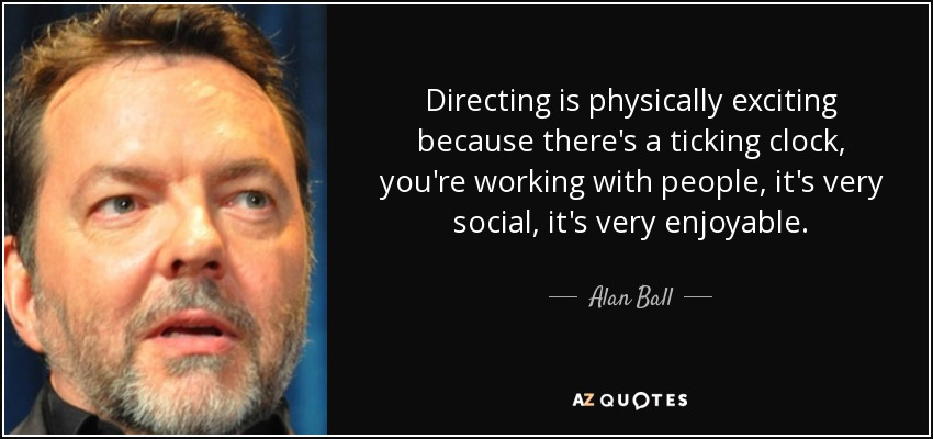 Directing is physically exciting because there's a ticking clock, you're working with people, it's very social, it's very enjoyable. - Alan Ball