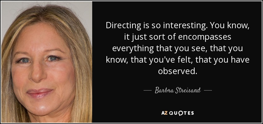 Directing is so interesting. You know, it just sort of encompasses everything that you see, that you know, that you've felt, that you have observed. - Barbra Streisand