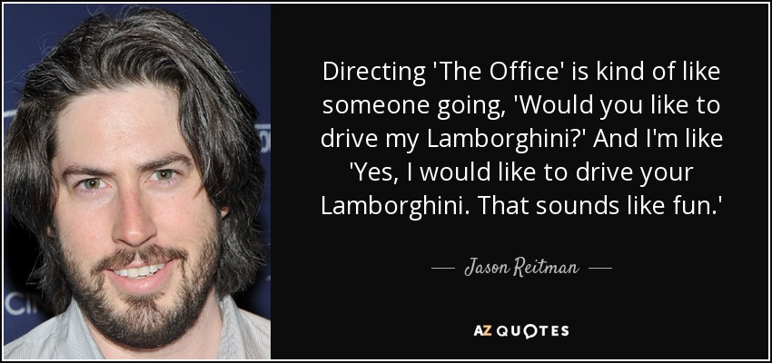 Directing 'The Office' is kind of like someone going, 'Would you like to drive my Lamborghini?' And I'm like 'Yes, I would like to drive your Lamborghini. That sounds like fun.' - Jason Reitman