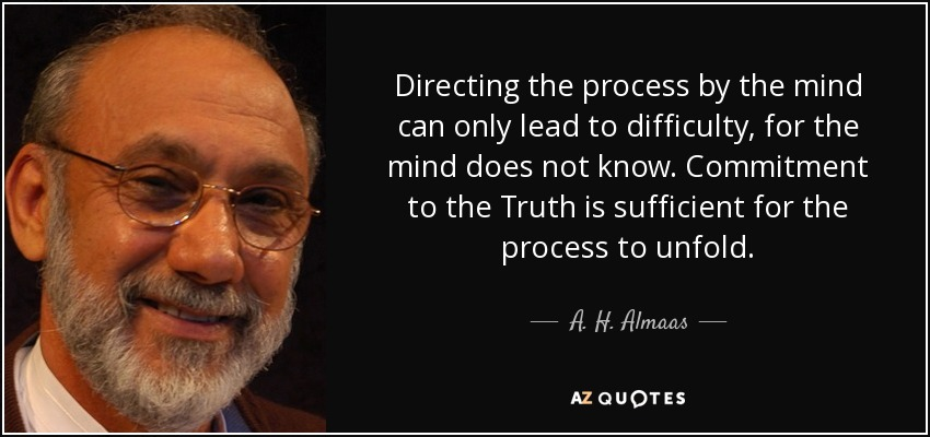 Directing the process by the mind can only lead to difficulty, for the mind does not know. Commitment to the Truth is sufficient for the process to unfold. - A. H. Almaas