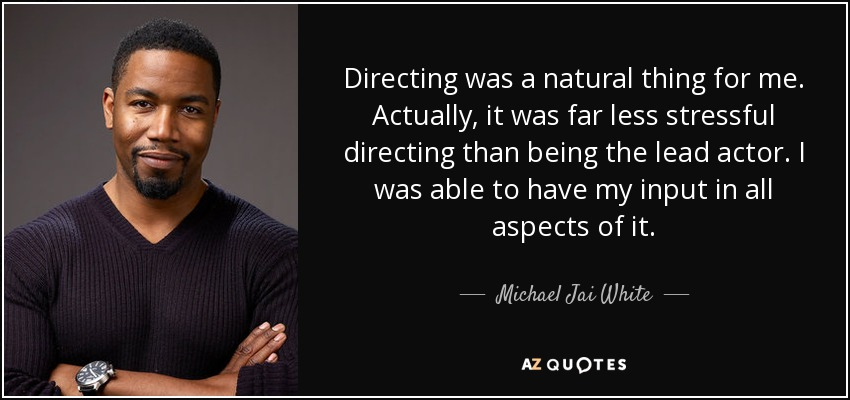 Directing was a natural thing for me. Actually, it was far less stressful directing than being the lead actor. I was able to have my input in all aspects of it. - Michael Jai White