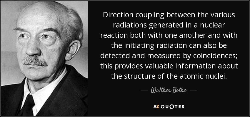 Direction coupling between the various radiations generated in a nuclear reaction both with one another and with the initiating radiation can also be detected and measured by coincidences; this provides valuable information about the structure of the atomic nuclei. - Walther Bothe