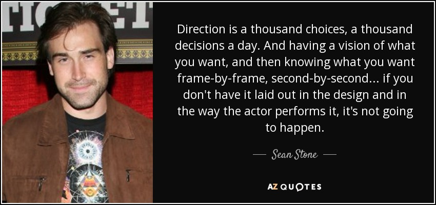 Direction is a thousand choices, a thousand decisions a day. And having a vision of what you want, and then knowing what you want frame-by-frame, second-by-second... if you don't have it laid out in the design and in the way the actor performs it, it's not going to happen. - Sean Stone
