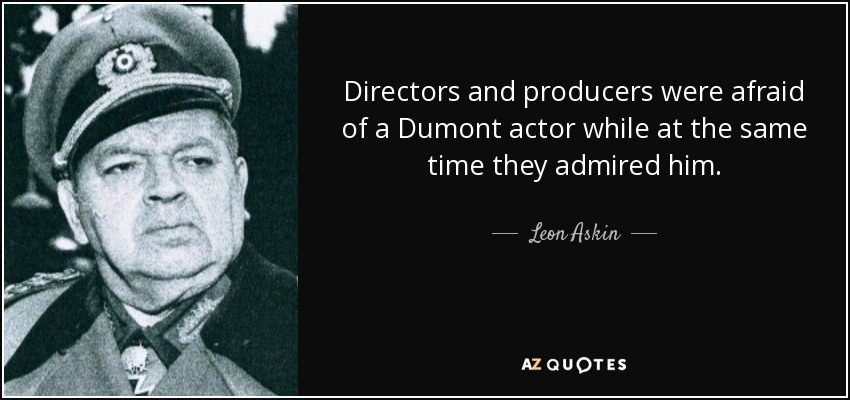 Directors and producers were afraid of a Dumont actor while at the same time they admired him. - Leon Askin