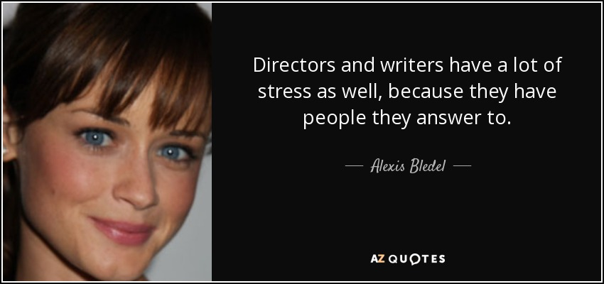 Directors and writers have a lot of stress as well, because they have people they answer to. - Alexis Bledel