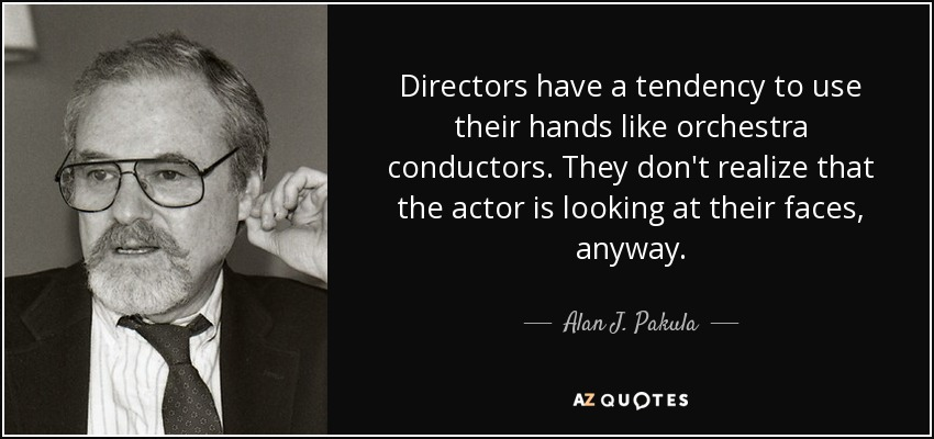 Directors have a tendency to use their hands like orchestra conductors. They don't realize that the actor is looking at their faces, anyway. - Alan J. Pakula