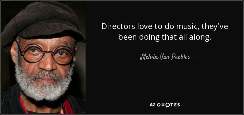 Directors love to do music, they've been doing that all along. - Melvin Van Peebles