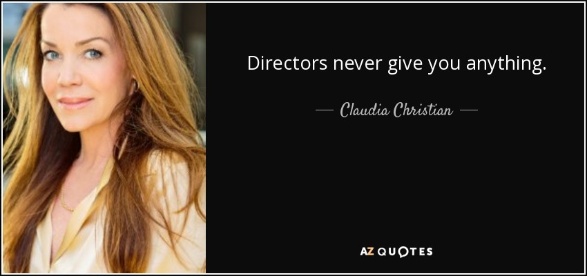 Directors never give you anything. - Claudia Christian