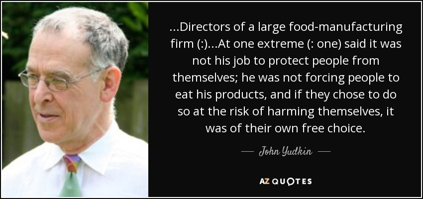 ...Directors of a large food-manufacturing firm (:)...At one extreme (: one) said it was not his job to protect people from themselves; he was not forcing people to eat his products, and if they chose to do so at the risk of harming themselves, it was of their own free choice. - John Yudkin