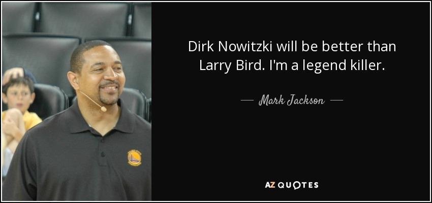 Dirk Nowitzki will be better than Larry Bird. I'm a legend killer. - Mark Jackson