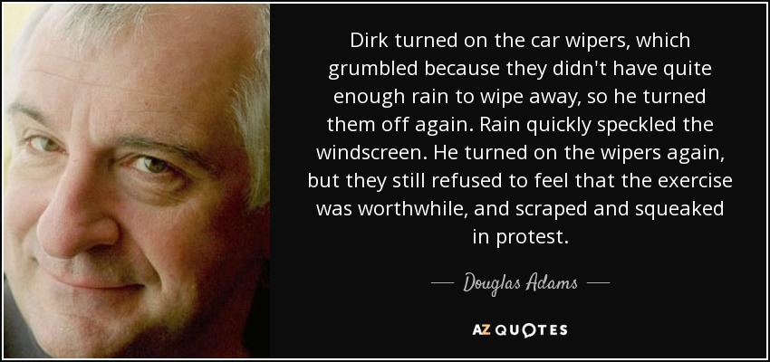 Dirk turned on the car wipers, which grumbled because they didn't have quite enough rain to wipe away, so he turned them off again. Rain quickly speckled the windscreen. He turned on the wipers again, but they still refused to feel that the exercise was worthwhile, and scraped and squeaked in protest. - Douglas Adams