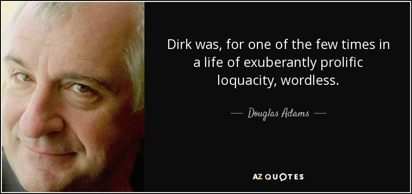 Dirk was, for one of the few times in a life of exuberantly prolific loquacity, wordless. - Douglas Adams
