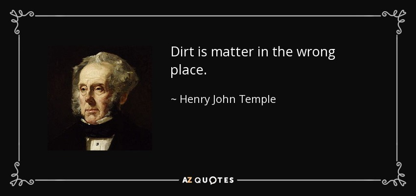 Dirt is matter in the wrong place. - Henry John Temple, 3rd Viscount Palmerston